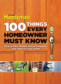 Family Handyman. 100 Things Every Homeowner Must Know: How to Save Money, Solve Problems and Improve Your Home