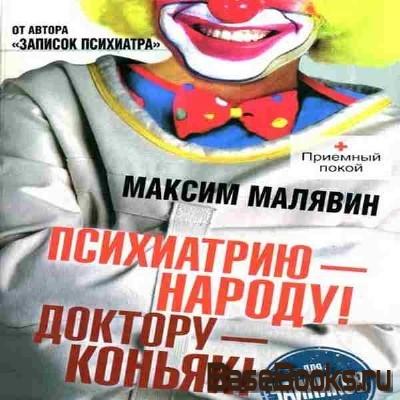 Максим Малявин – Психиатрию - народу! Доктору - коньяк! (Аудиокнига)