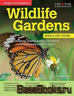 Wildlife Gardens: Designing, building, planting, developing and maintaining a wildlife garden