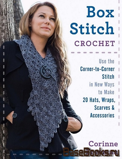 Box Stitch Crochet: Use the Corner-to-Corner Stitch in New Ways to Make 20 Hats, Wraps, Scarves & Accessories